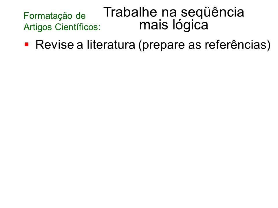 Revise a literatura (prepare as referências) Trabalhe na seqüência mais lógica Formatação de Artigos Científicos: