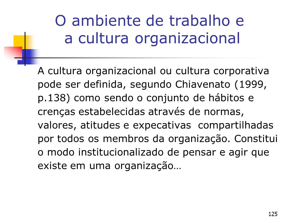 125 O ambiente de trabalho e a cultura organizacional A cultura organizacional ou cultura corporativa pode ser definida, segundo Chiavenato (1999, p.138) como sendo o conjunto de hábitos e crenças estabelecidas através de normas, valores, atitudes e expecativas compartilhadas por todos os membros da organização.