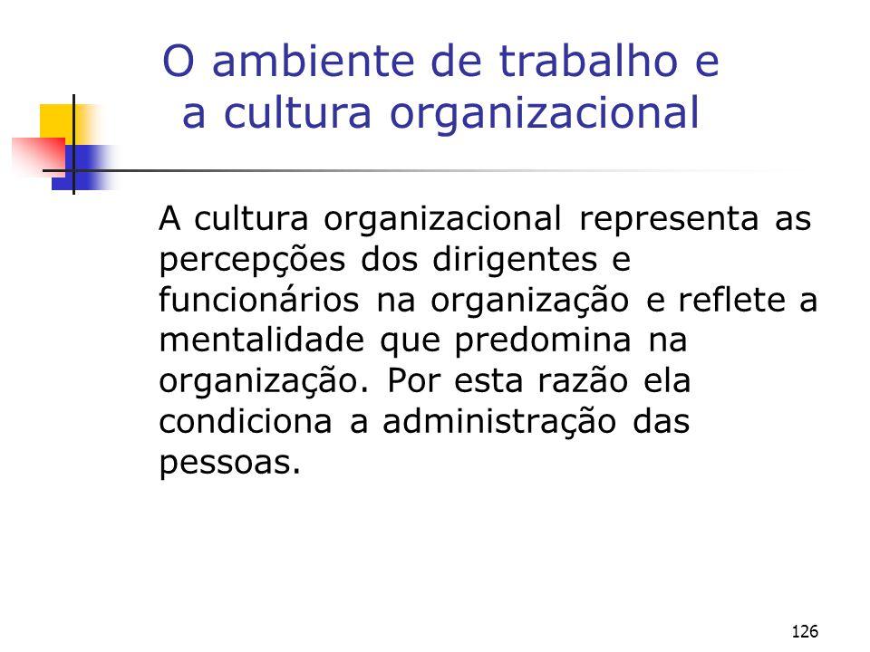 126 O ambiente de trabalho e a cultura organizacional A cultura organizacional representa as percepções dos dirigentes e funcionários na organização e reflete a mentalidade que predomina na organização.