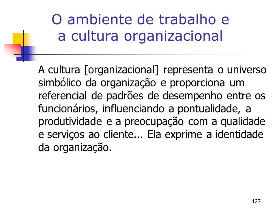 127 O ambiente de trabalho e a cultura organizacional A cultura [organizacional] representa o universo simbólico da organização e proporciona um referencial de padrões de desempenho entre os funcionários, influenciando a pontualidade, a produtividade e a preocupação com a qualidade e serviços ao cliente...