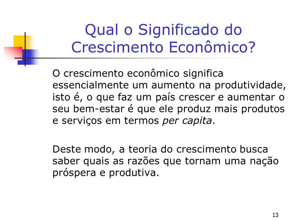 13 Qual o Significado do Crescimento Econômico? O crescimento econômico significa essencialmente um aumento na produtividade, isto é, o que faz um paí