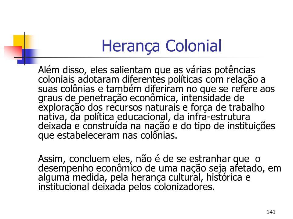 141 Herança Colonial Além disso, eles salientam que as várias potências coloniais adotaram diferentes políticas com relação a suas colônias e também d
