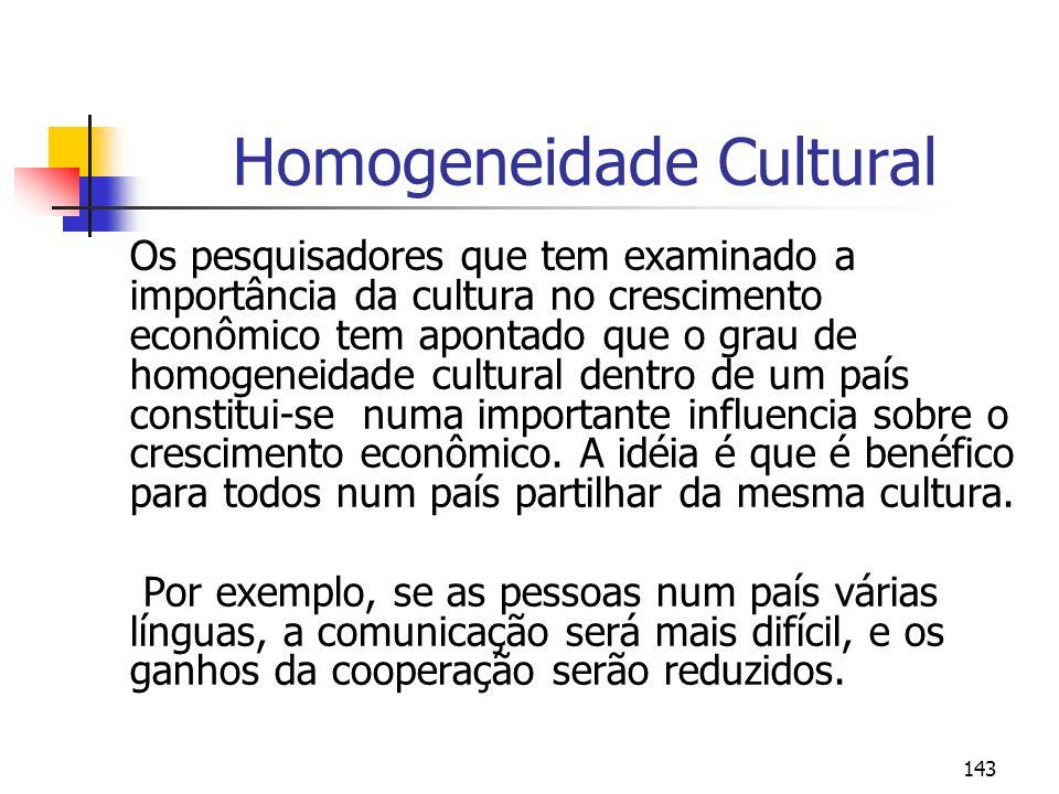 143 Homogeneidade Cultural Os pesquisadores que tem examinado a importância da cultura no crescimento econômico tem apontado que o grau de homogeneidade cultural dentro de um país constitui-se numa importante influencia sobre o crescimento econômico.