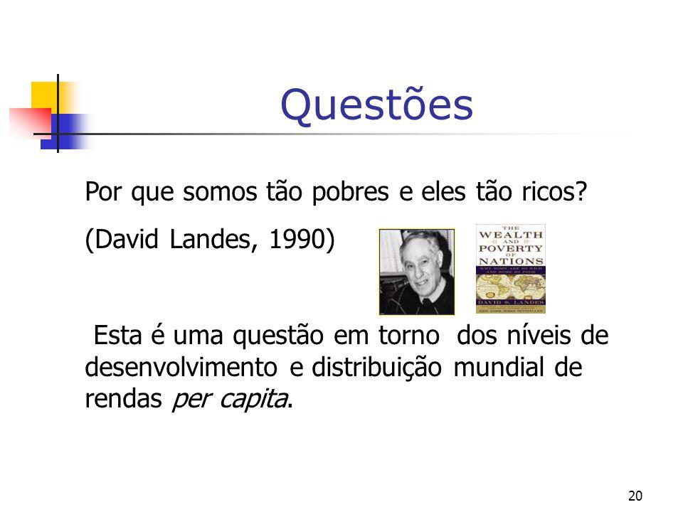 20 Questões Por que somos tão pobres e eles tão ricos? (David Landes, 1990) Esta é uma questão em torno dos níveis de desenvolvimento e distribuição m