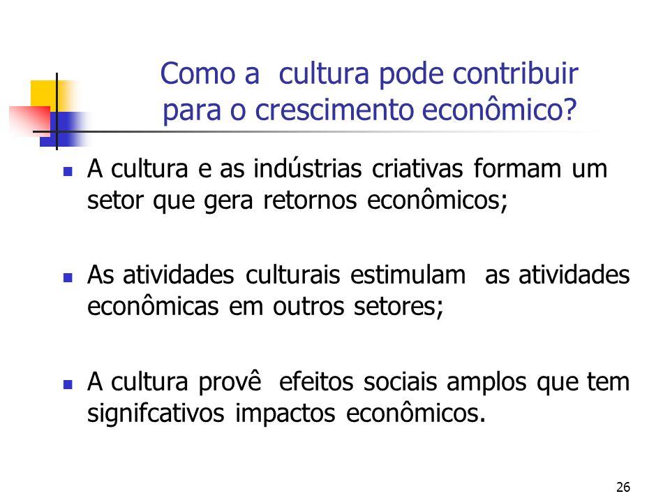 26 Como a cultura pode contribuir para o crescimento econômico? A cultura e as indústrias criativas formam um setor que gera retornos econômicos; As a