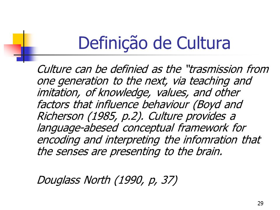 29 Definição de Cultura Culture can be definied as the trasmission from one generation to the next, via teaching and imitation, of knowledge, values,