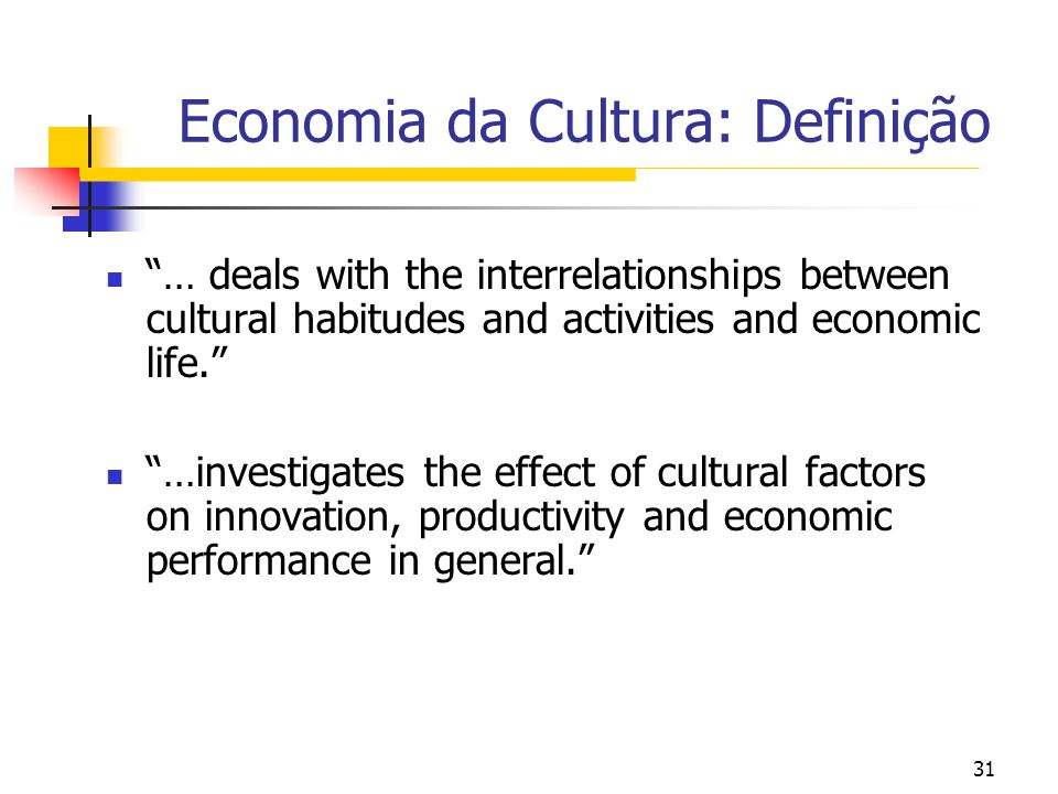 31 Economia da Cultura: Definição … deals with the interrelationships between cultural habitudes and activities and economic life. …investigates the e