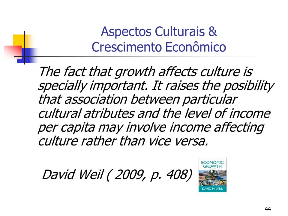 44 Aspectos Culturais & Crescimento Econômico The fact that growth affects culture is specially important. It raises the posibility that association b