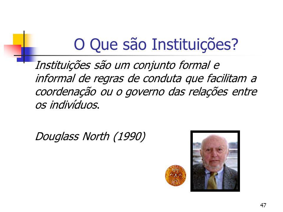 47 O Que são Instituições? Instituições são um conjunto formal e informal de regras de conduta que facilitam a coordenação ou o governo das relações e