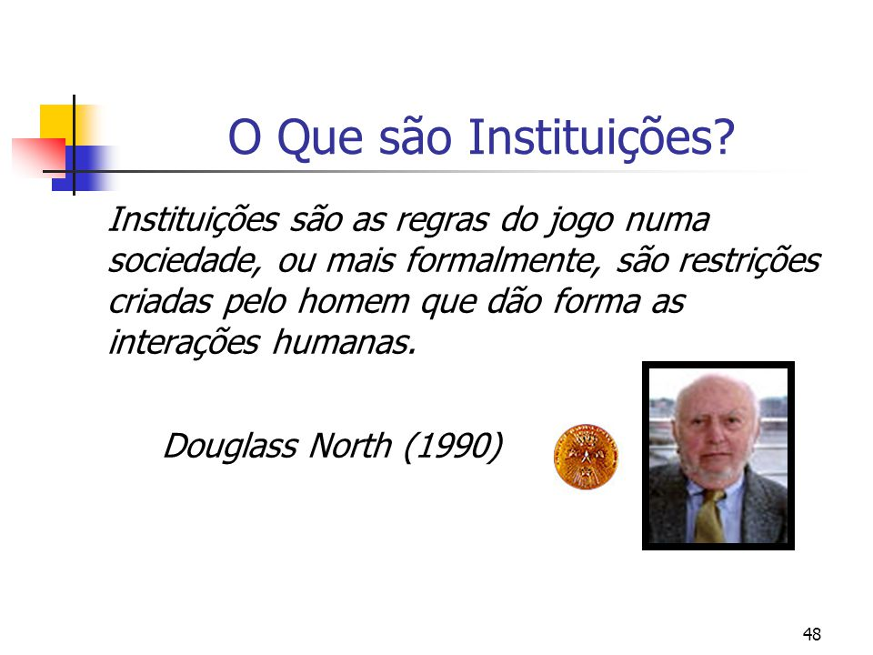 48 O Que são Instituições? Instituições são as regras do jogo numa sociedade, ou mais formalmente, são restrições criadas pelo homem que dão forma as