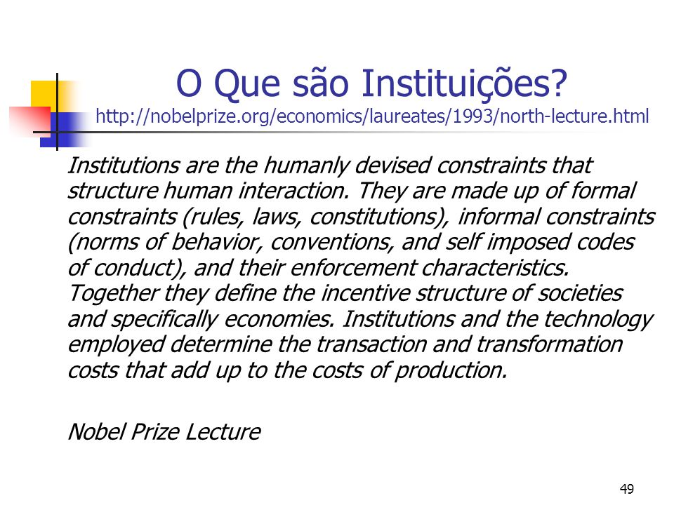 49 O Que são Instituições? http://nobelprize.org/economics/laureates/1993/north-lecture.html Institutions are the humanly devised constraints that str