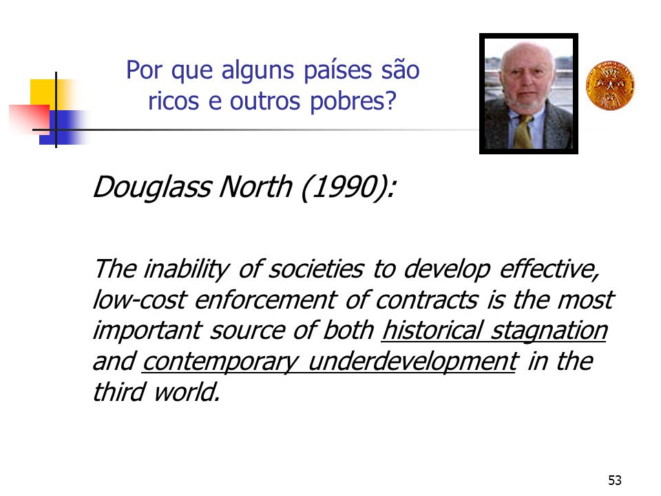 53 Por que alguns países são ricos e outros pobres? Douglass North (1990): The inability of societies to develop effective, low-cost enforcement of co