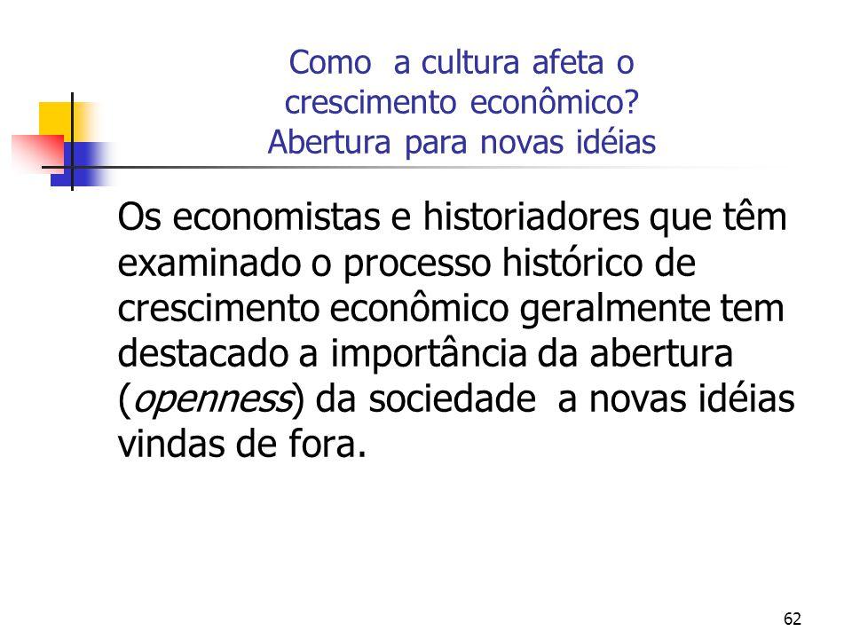 62 Como a cultura afeta o crescimento econômico? Abertura para novas idéias Os economistas e historiadores que têm examinado o processo histórico de c
