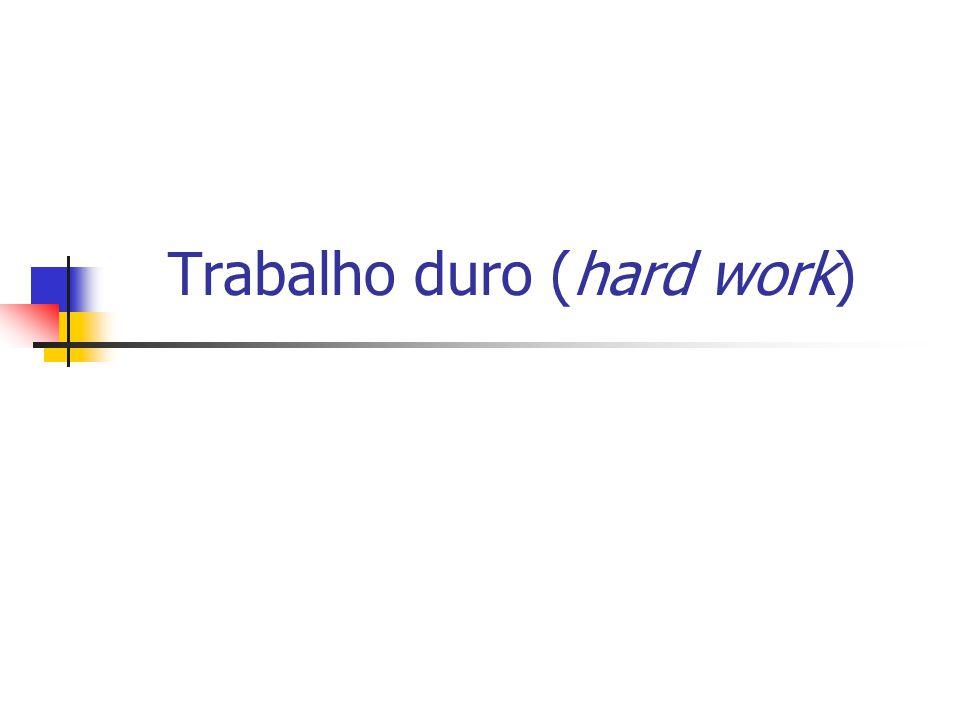 Trabalho duro (hard work)