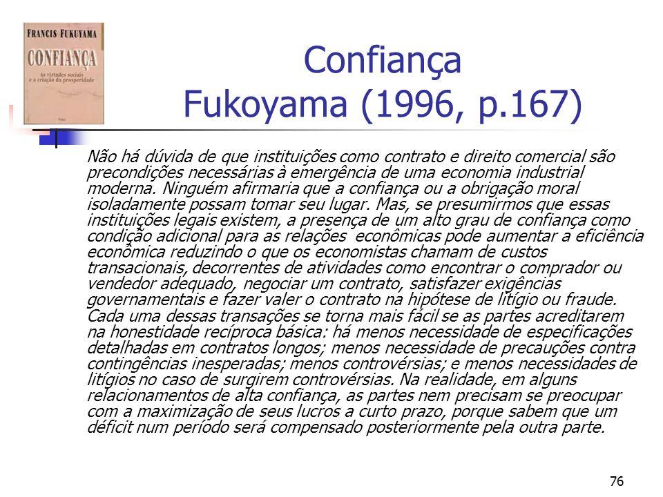 76 Confiança Fukoyama (1996, p.167) Não há dúvida de que instituições como contrato e direito comercial são precondições necessárias à emergência de uma economia industrial moderna.