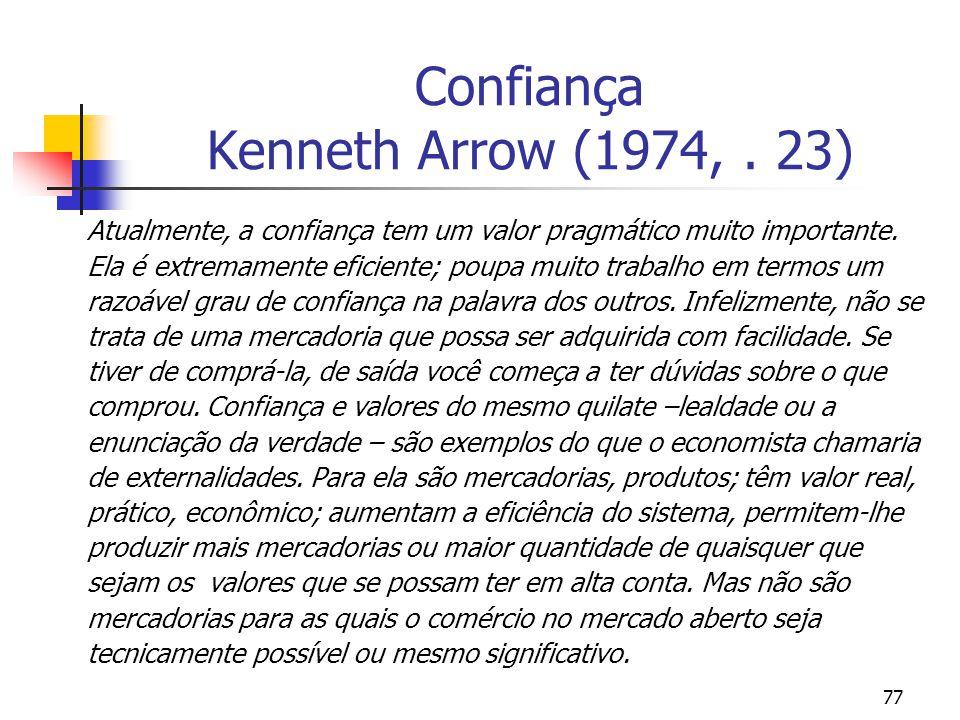 77 Confiança Kenneth Arrow (1974,. 23) Atualmente, a confiança tem um valor pragmático muito importante. Ela é extremamente eficiente; poupa muito tra