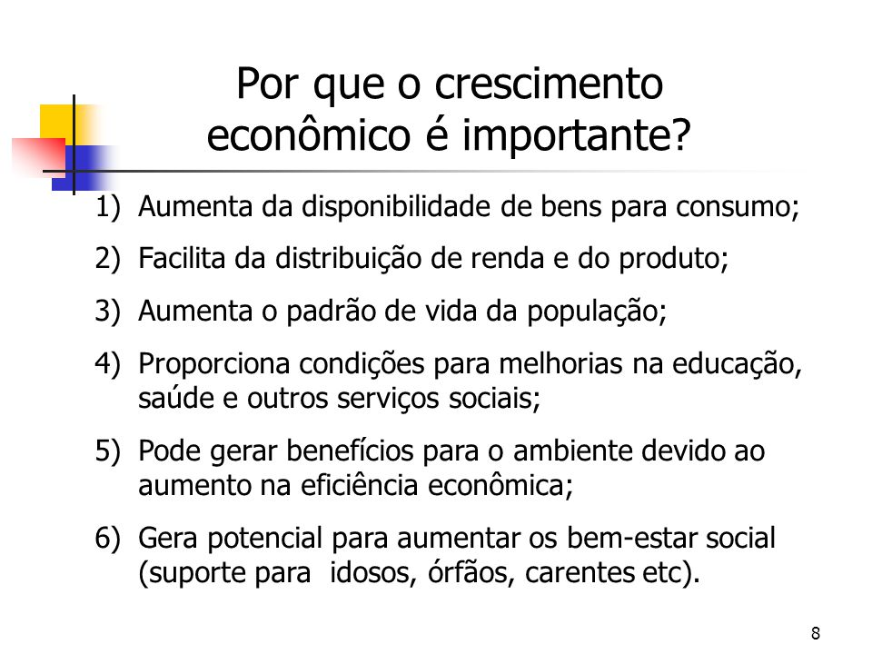 8 Por que o crescimento econômico é importante? 1)Aumenta da disponibilidade de bens para consumo; 2)Facilita da distribuição de renda e do produto; 3
