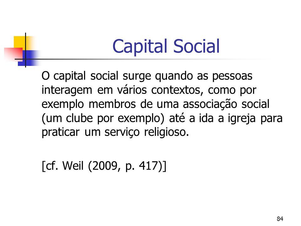 84 Capital Social O capital social surge quando as pessoas interagem em vários contextos, como por exemplo membros de uma associação social (um clube por exemplo) até a ida a igreja para praticar um serviço religioso.