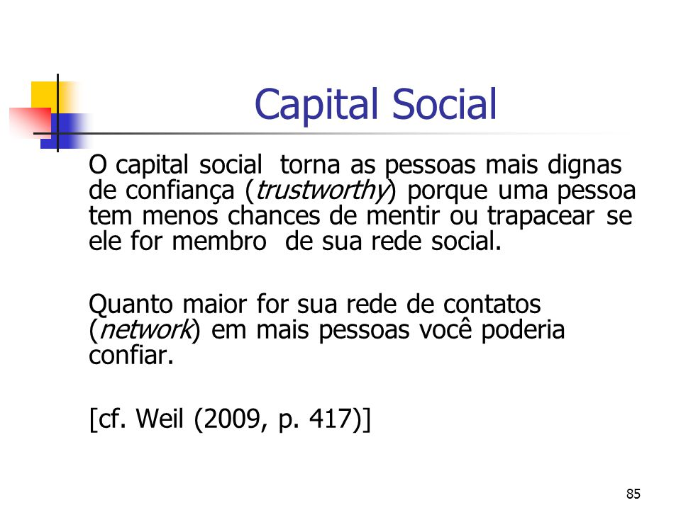 85 Capital Social O capital social torna as pessoas mais dignas de confiança (trustworthy) porque uma pessoa tem menos chances de mentir ou trapacear se ele for membro de sua rede social.