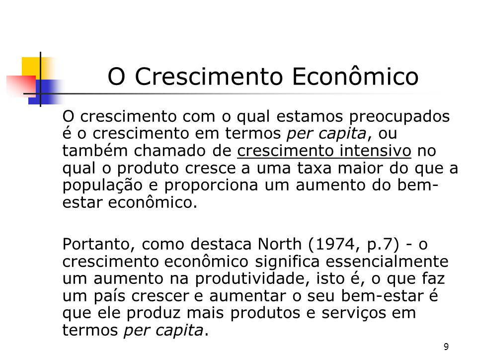 9 O Crescimento Econômico O crescimento com o qual estamos preocupados é o crescimento em termos per capita, ou também chamado de crescimento intensiv