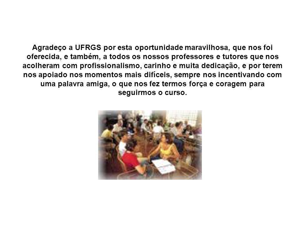 Agradeço a UFRGS por esta oportunidade maravilhosa, que nos foi oferecida, e também, a todos os nossos professores e tutores que nos acolheram com pro