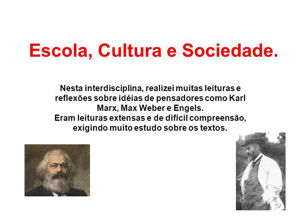 Escola, Cultura e Sociedade. Nesta interdisciplina, realizei muitas leituras e reflexões sobre idéias de pensadores como Karl Marx, Max Weber e Engels
