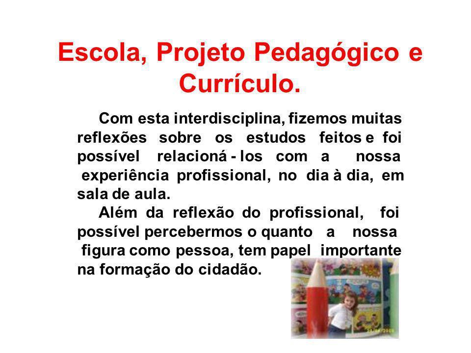 Escola, Projeto Pedagógico e Currículo. Com esta interdisciplina, fizemos muitas reflexões sobre os estudos feitos e foi possível relacioná - los com