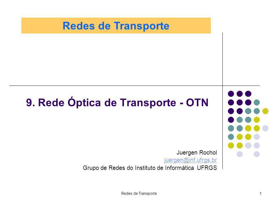 Redes de Transporte32 Optical Channel Paiload Unit (OPUk) Tamanho de uma OPUk: 15.240 bytes Tamanho de uma ODUk: 15282 bytes Tamanho de uma OTUk: 16320 bytes FAS: Framing Alignement Signal para sincronismo de quadro (7 bytes) OPU-OH – Cabeçalho das unidades de payload (OPU) - 8 bytes ODU-OH – Cabeçalho das unidades de dados (OPU) - 42 bytes OTU-OH – Cabeçalho das unidades de transporte (OTU) - 7 bytes