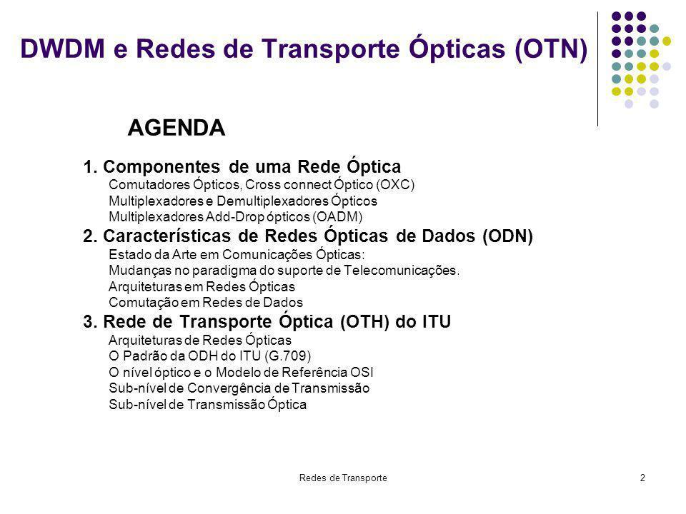 Redes de Transporte33 OPUk, ODUk, OTUk (k=1, 2, 3) Taxas de bit associadas às OPUk (k = 1, 2, 3) 1ª linha: período da OPU, ODU e OTU 2ª linha: freqüência de repetição da OPU, ODU e OTU 3ª linha: taxa de bit OPUk - Optical Payload UnitODUk – Optical Data UnitOTUk – Optical Transport Unit k=1k=2k=3k=1k=2k=3k=1k=2k=3 48,971 s12,191 s3,035 s48,971 s12,191 s3,035 s48,971 s12,191 s3,035 s 20,42 kHz 82,028 kHz 329,489 kHz 20,42 kHz 82,028 kHz 329,489 kHz 20,42 kHz 82,028 kHz 329,489 kHz 2,48832 Gbit/s 9,995277 Gbit/s 40,150519 Gbit/s 2,498775 Gbit/s 10,037274 Gbit/s 40,319219 Gbit/s 2,666057 Gbit/s 10,709225 Gbit/s 43,018413 Gbit/s Nesta Tabela considera-se o número de octetos da OPU fixa, ou seja, 15.232 octetos