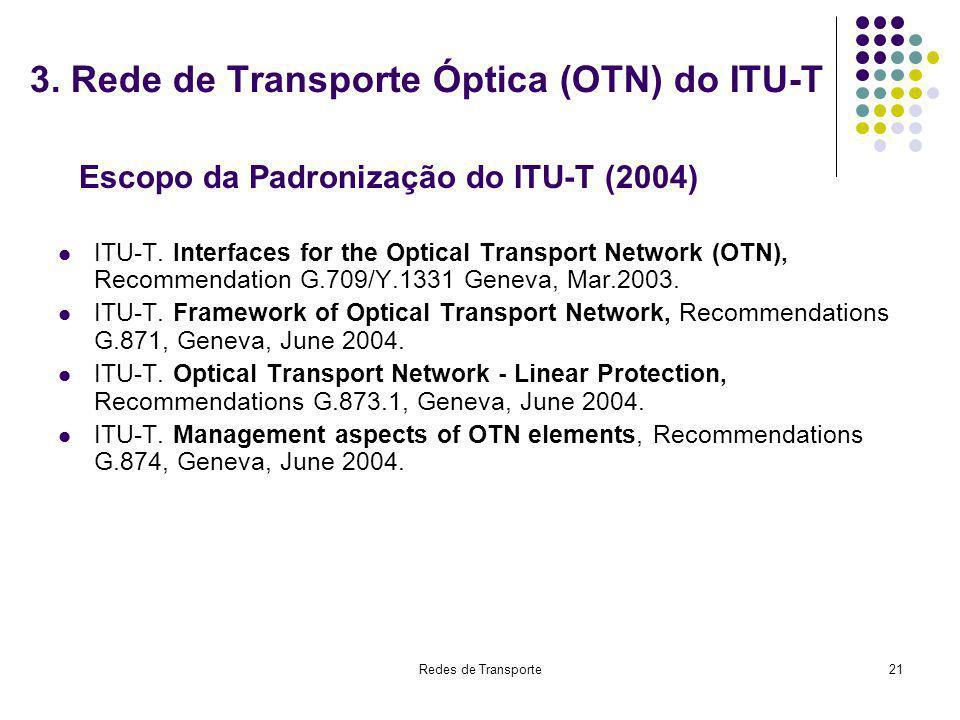 Redes de Transporte21 3. Rede de Transporte Óptica (OTN) do ITU-T ITU-T. Interfaces for the Optical Transport Network (OTN), Recommendation G.709/Y.13
