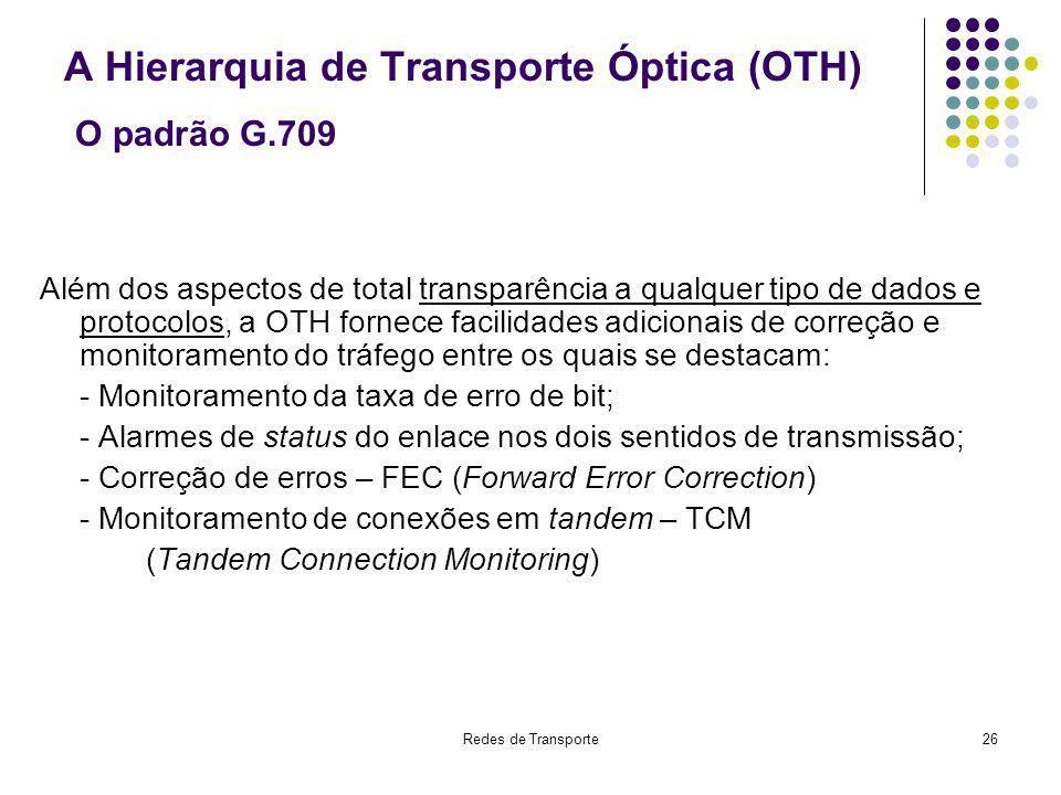 Redes de Transporte26 A Hierarquia de Transporte Óptica (OTH) O padrão G.709 Além dos aspectos de total transparência a qualquer tipo de dados e proto