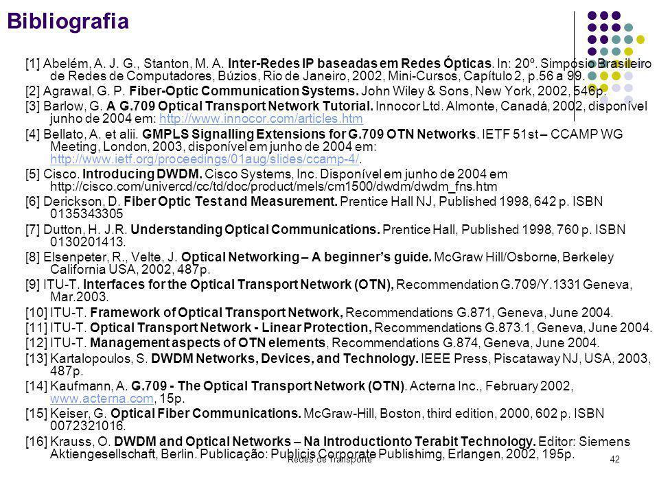 Redes de Transporte42 Bibliografia [1] Abelém, A. J. G., Stanton, M. A. Inter-Redes IP baseadas em Redes Ópticas. In: 20º. Simpósio Brasileiro de Rede