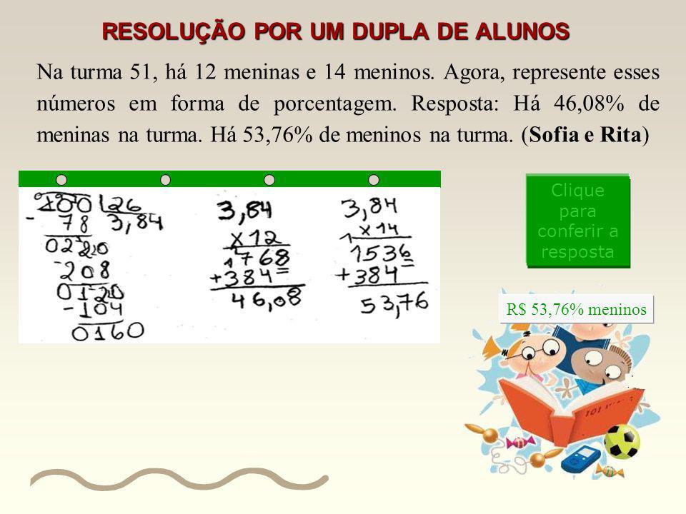 RESOLUÇÃO POR UM DUPLA DE ALUNOS Na turma 51, há 12 meninas e 14 meninos. Agora, represente esses números em forma de porcentagem. Resposta: Há 46,08%