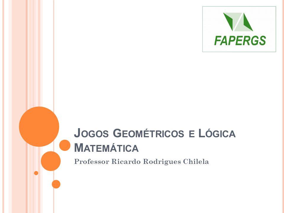 J OGOS G EOMÉTRICOS E L ÓGICA M ATEMÁTICA Professor Ricardo Rodrigues Chilela