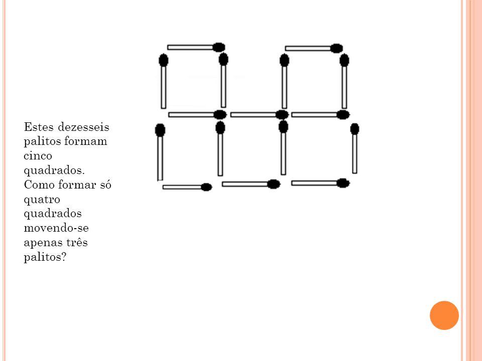 Estes dezesseis palitos formam cinco quadrados. Como formar só quatro quadrados movendo-se apenas três palitos?