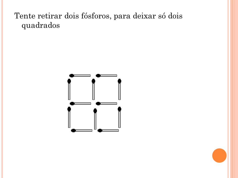 Tente retirar dois fósforos, para deixar só dois quadrados