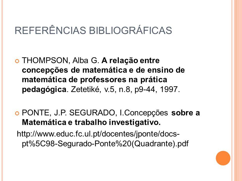 REFERÊNCIAS BIBLIOGRÁFICAS THOMPSON, Alba G. A relação entre concepções de matemática e de ensino de matemática de professores na prática pedagógica.
