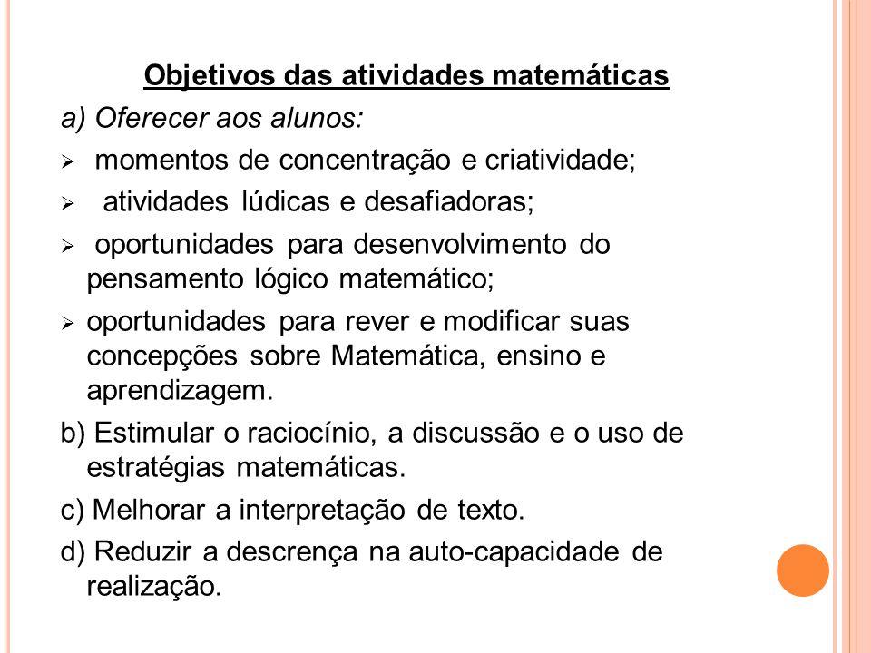 Objetivos das atividades matemáticas a) Oferecer aos alunos: momentos de concentração e criatividade; atividades lúdicas e desafiadoras; oportunidades