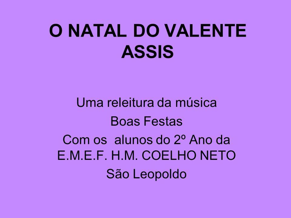 O NATAL DO VALENTE ASSIS Uma releitura da música Boas Festas Com os alunos do 2º Ano da E.M.E.F. H.M. COELHO NETO São Leopoldo