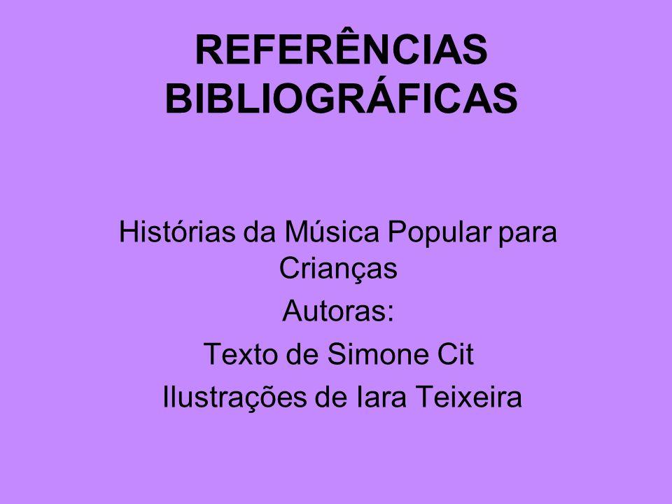REFERÊNCIAS BIBLIOGRÁFICAS Histórias da Música Popular para Crianças Autoras: Texto de Simone Cit Ilustrações de Iara Teixeira