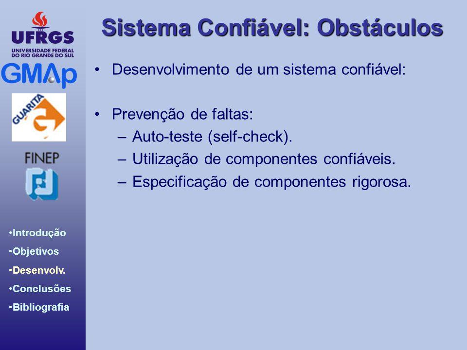 Sistema Confiável: Obstáculos Introdução Objetivos Desenvolv. Conclusões Bibliografia Desenvolvimento de um sistema confiável: Prevenção de faltas: –A