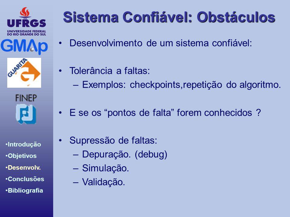 Sistema Confiável: Obstáculos Introdução Objetivos Desenvolv. Conclusões Bibliografia Desenvolvimento de um sistema confiável: Tolerância a faltas: –E