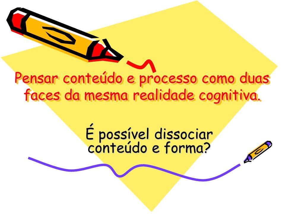 Pensar conteúdo e processo como duas faces da mesma realidade cognitiva. É possível dissociar conteúdo e forma?