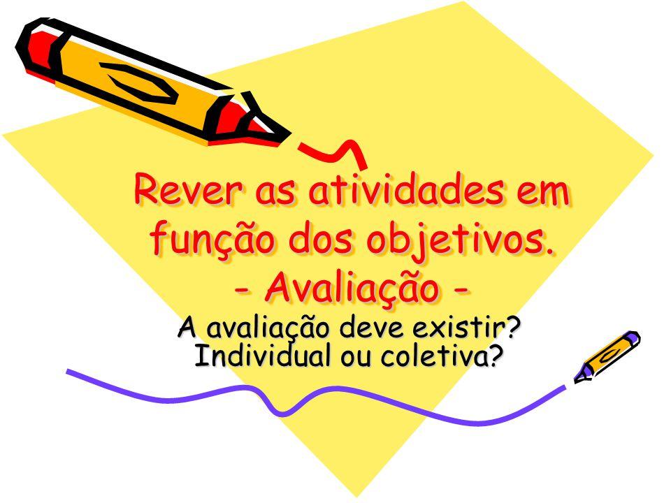 Rever as atividades em função dos objetivos. - Avaliação - A avaliação deve existir? Individual ou coletiva?