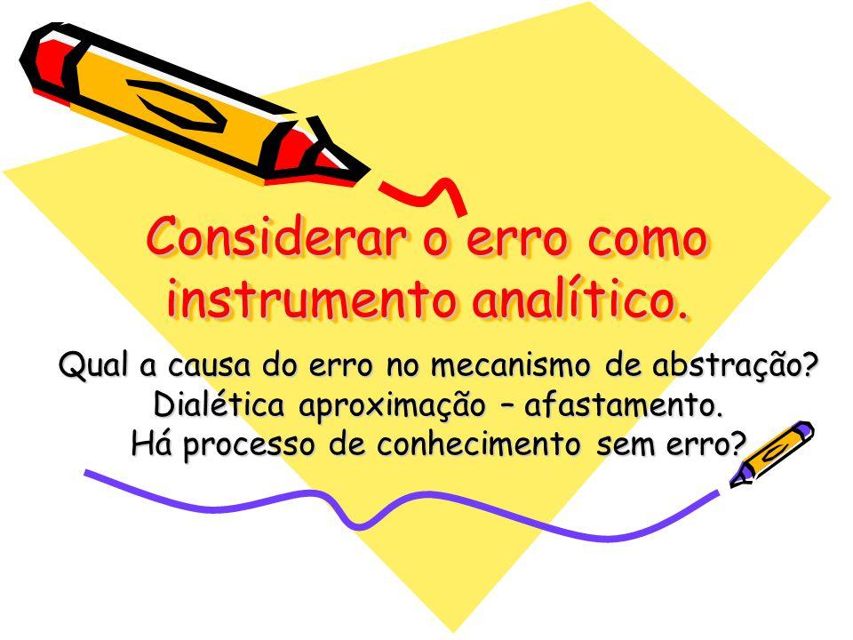 Considerar o erro como instrumento analítico. Qual a causa do erro no mecanismo de abstração? Dialética aproximação – afastamento. Há processo de conh