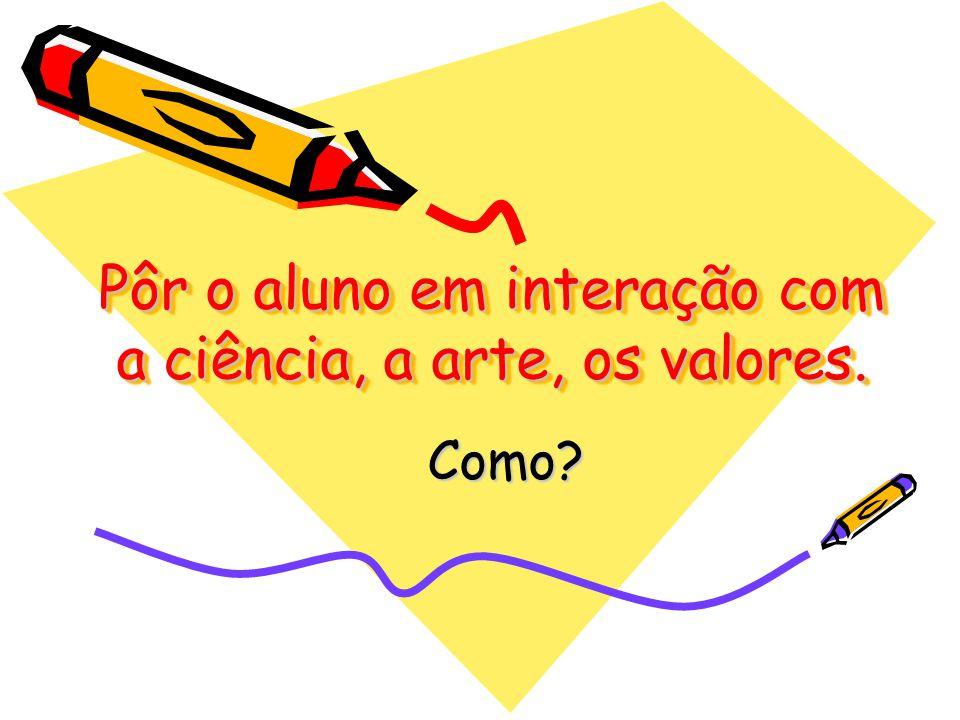Pôr o aluno em interação com a ciência, a arte, os valores. Como?
