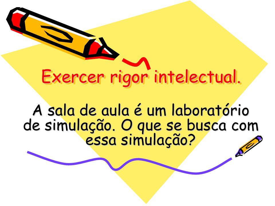 Exercer rigor intelectual. A sala de aula é um laboratório de simulação. O que se busca com essa simulação?