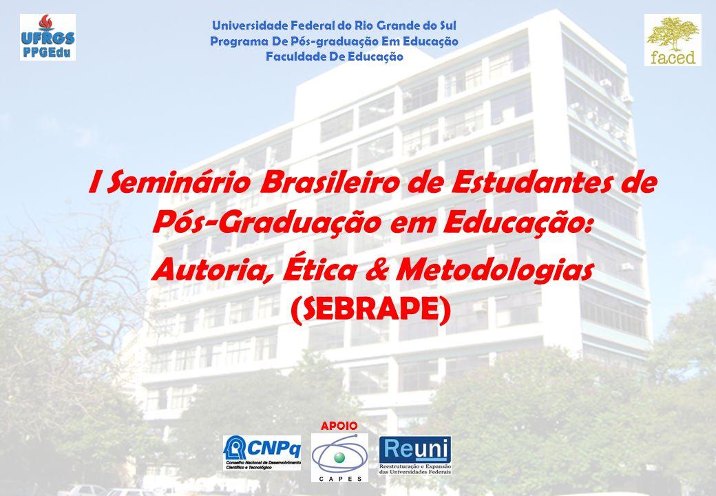 Universidade Federal do Rio Grande do Sul Programa De Pós-graduação Em Educação Faculdade De Educação APOIO I Seminário Brasileiro de Estudantes de Pós-Graduação em Educação: Autoria, Ética & Metodologias (SEBRAPE)