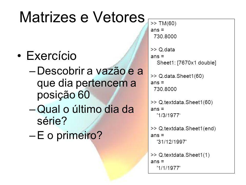 Matrizes e Vetores Exercício –Descobrir a vazão e a que dia pertencem a posição 60 –Qual o último dia da série? –E o primeiro? >> TM(60) ans = 730.800
