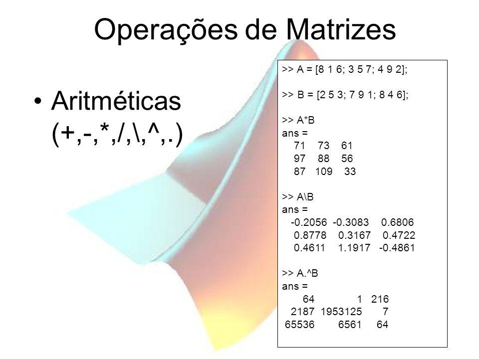 Operações de Matrizes Aritméticas (+,-,*,/,\,^,.) >> A = [8 1 6; 3 5 7; 4 9 2]; >> B = [2 5 3; 7 9 1; 8 4 6]; >> A*B ans = 71 73 61 97 88 56 87 109 33 >> A\B ans = -0.2056 -0.3083 0.6806 0.8778 0.3167 0.4722 0.4611 1.1917 -0.4861 >> A.^B ans = 64 1 216 2187 1953125 7 65536 6561 64